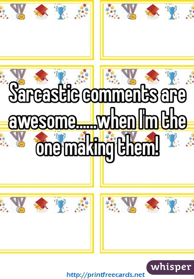 Sarcastic comments are awesome......when I'm the one making them!