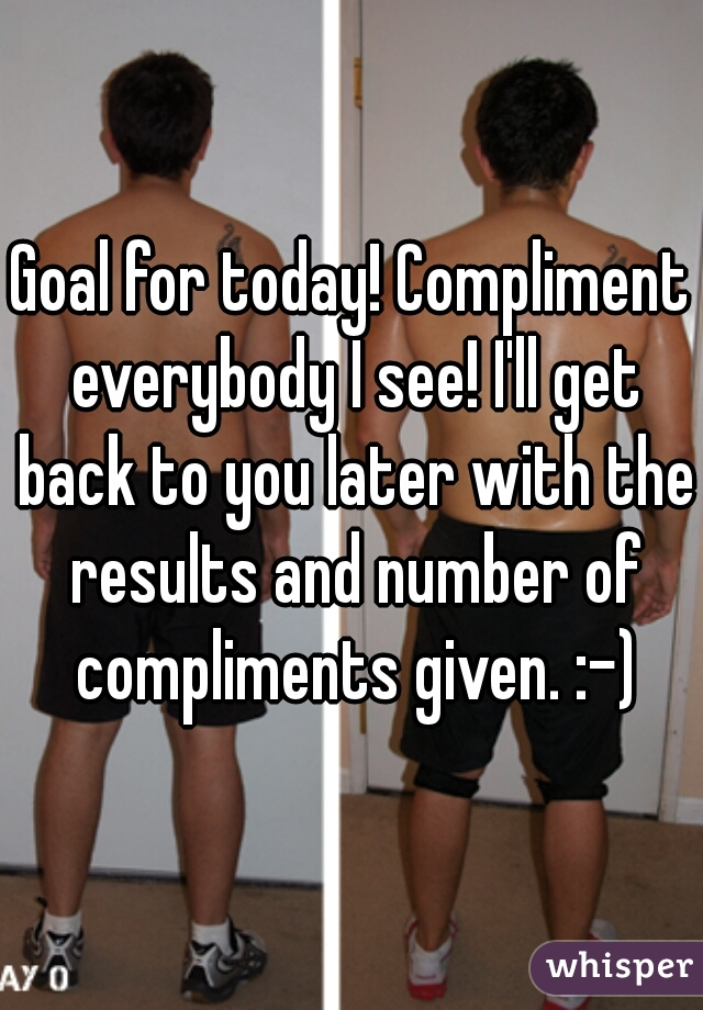 Goal for today! Compliment everybody I see! I'll get back to you later with the results and number of compliments given. :-)