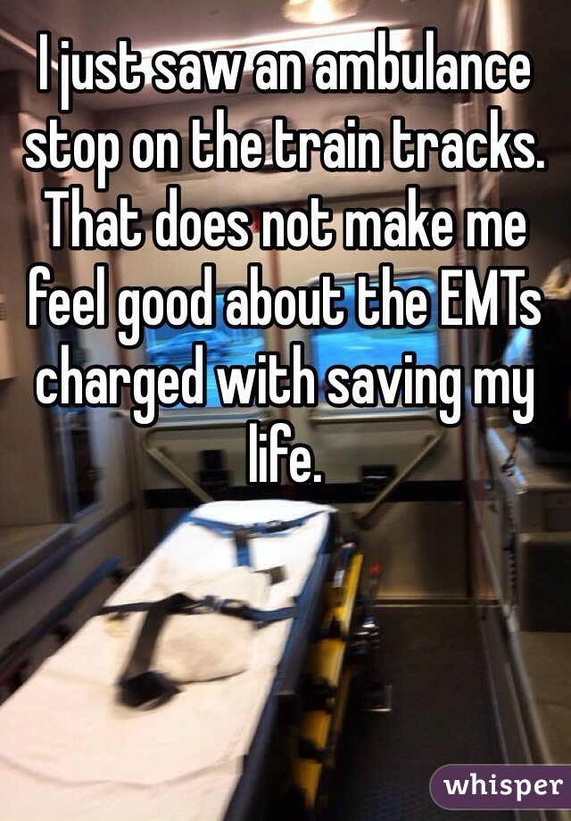 I just saw an ambulance stop on the train tracks. That does not make me feel good about the EMTs charged with saving my life.