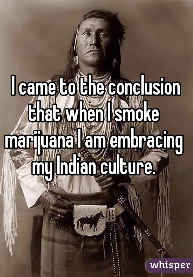 I came to the conclusion that when I smoke marijuana I am embracing my Indian culture.