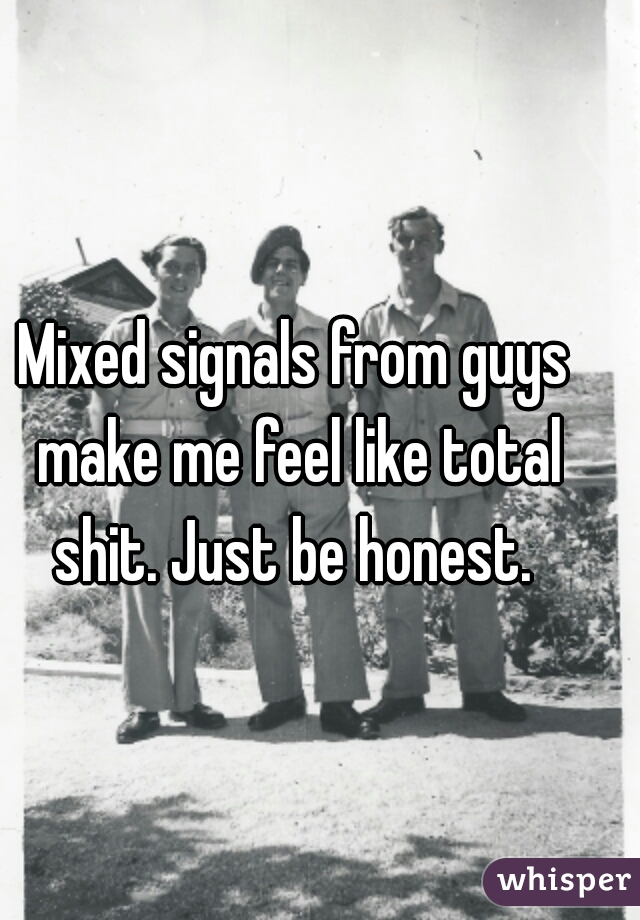 Mixed signals from guys make me feel like total shit. Just be honest.