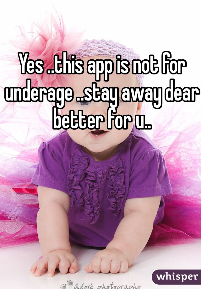 Yes ..this app is not for underage ..stay away dear better for u..