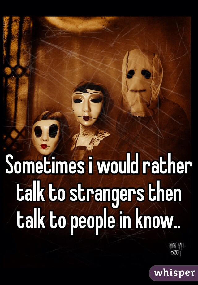 Sometimes i would rather talk to strangers then talk to people in know..