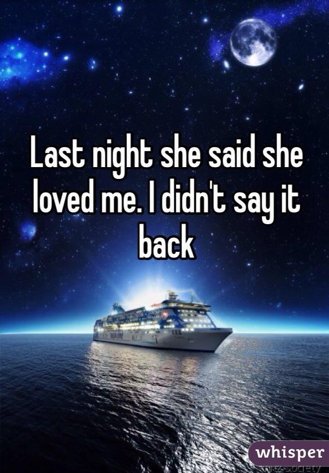 Last night she said she loved me. I didn't say it back