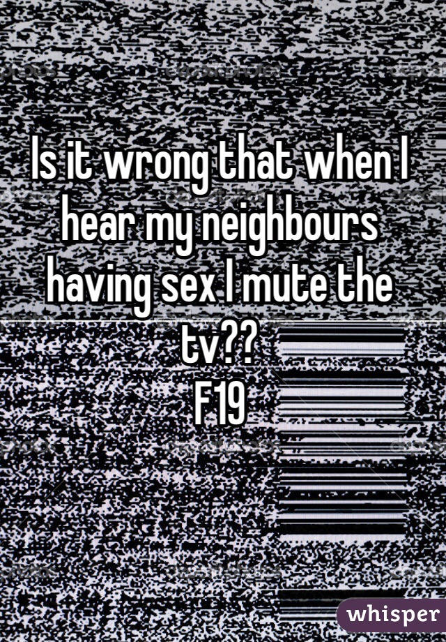 Is it wrong that when I hear my neighbours having sex I mute the tv??  F19