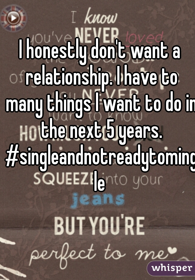 I honestly don't want a relationship. I have to many things I want to do in the next 5 years. #singleandnotreadytomingle