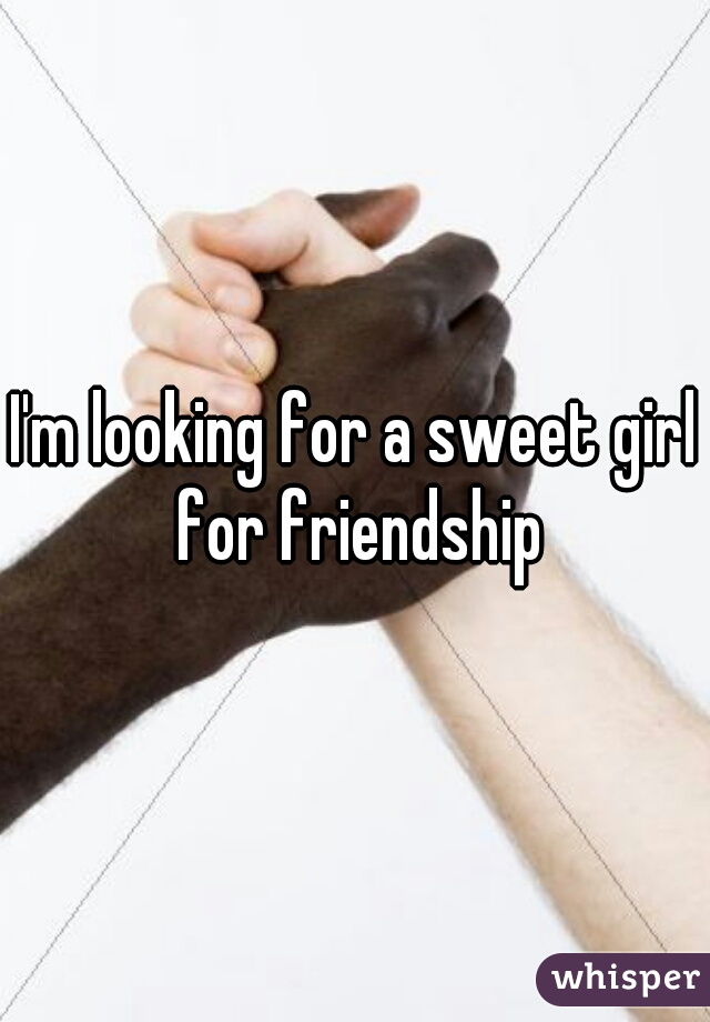 I'm looking for a sweet girl for friendship
