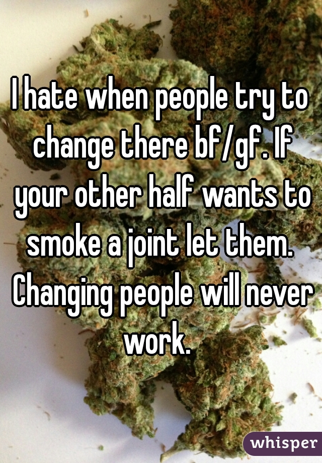 I hate when people try to change there bf/gf. If your other half wants to smoke a joint let them.  Changing people will never work.
