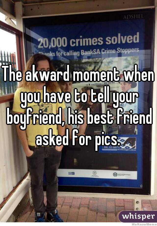 The akward moment when you have to tell your boyfriend, his best friend asked for pics.