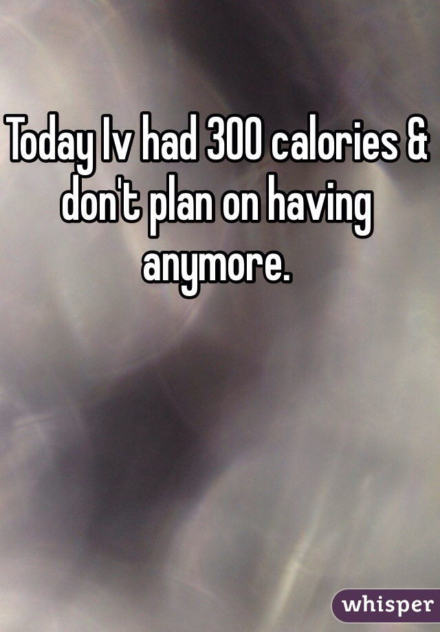 Today Iv had 300 calories & don't plan on having anymore.