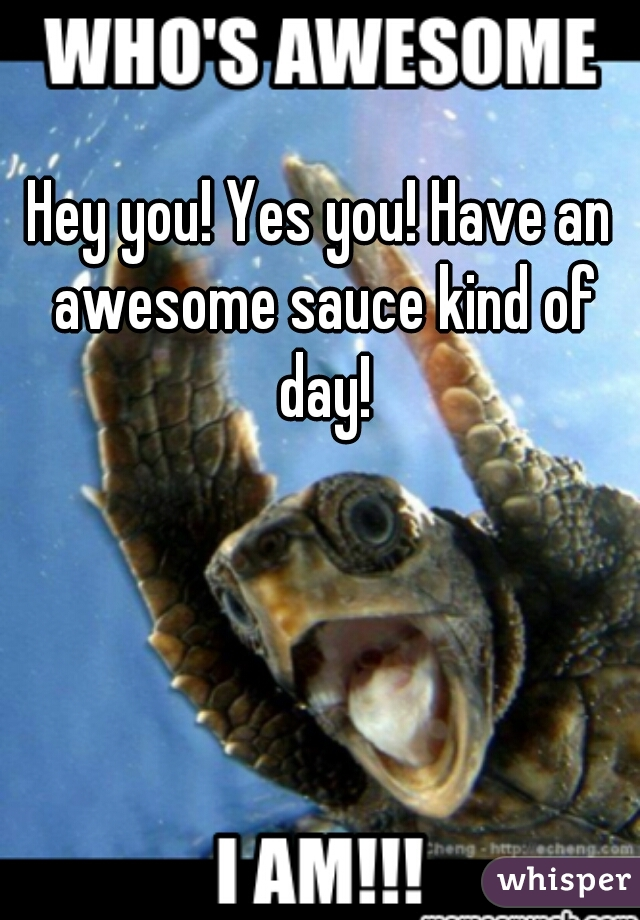 Hey you! Yes you! Have an awesome sauce kind of day!