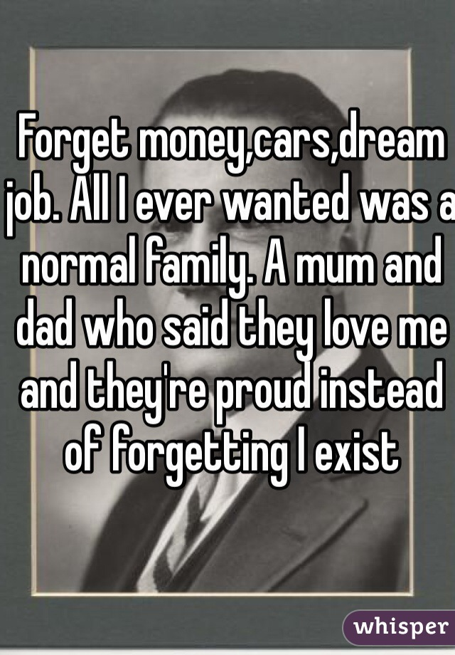 Forget money,cars,dream job. All I ever wanted was a normal family. A mum and dad who said they love me and they're proud instead of forgetting I exist