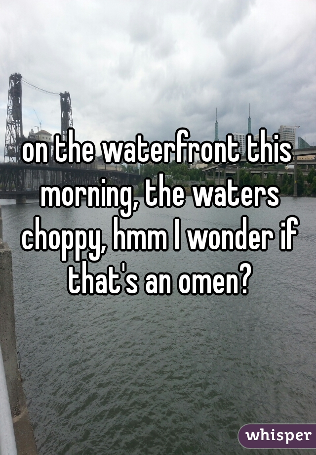 on the waterfront this morning, the waters choppy, hmm I wonder if that's an omen?