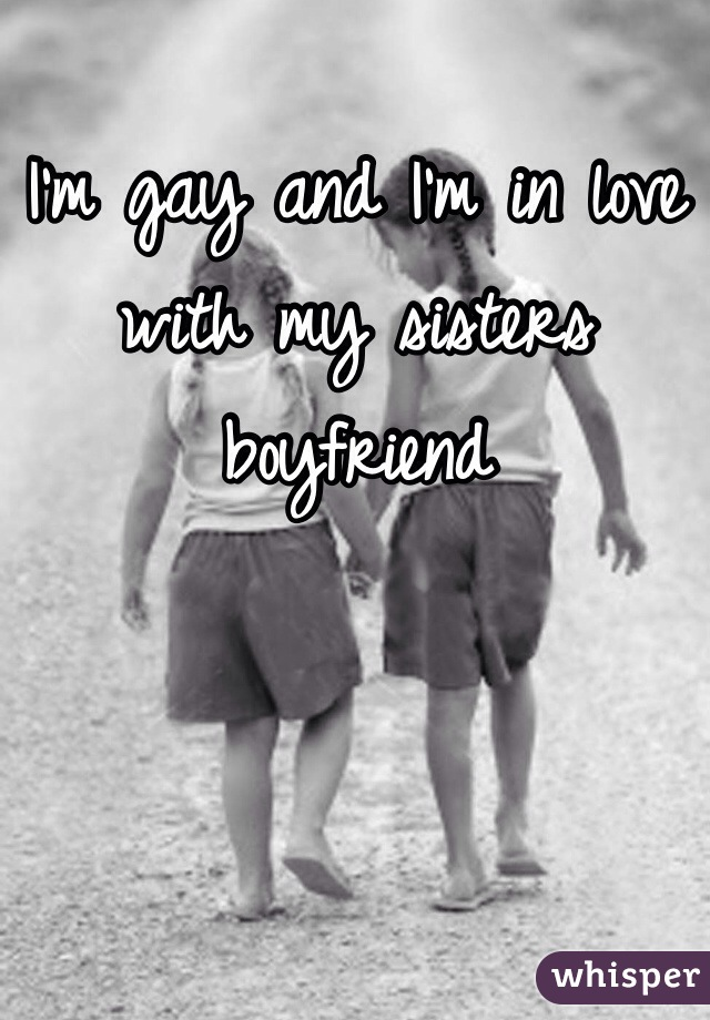 I'm gay and I'm in love with my sisters boyfriend