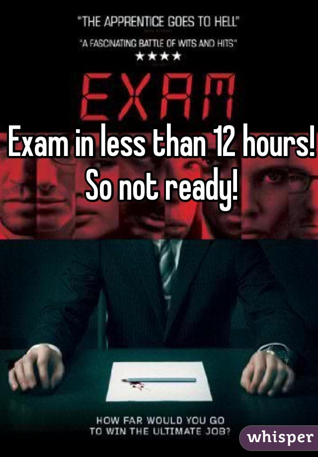 Exam in less than 12 hours! So not ready!