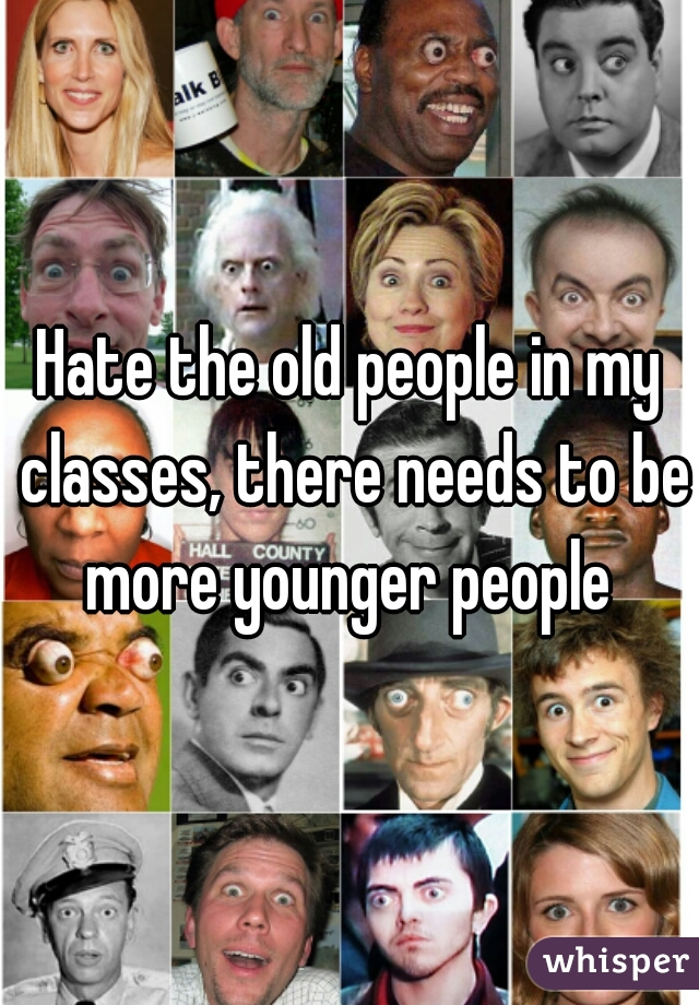 Hate the old people in my classes, there needs to be more younger people