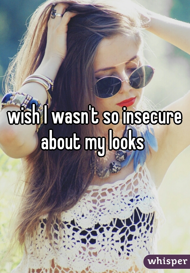 wish I wasn't so insecure about my looks