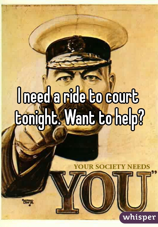 I need a ride to court tonight. Want to help?