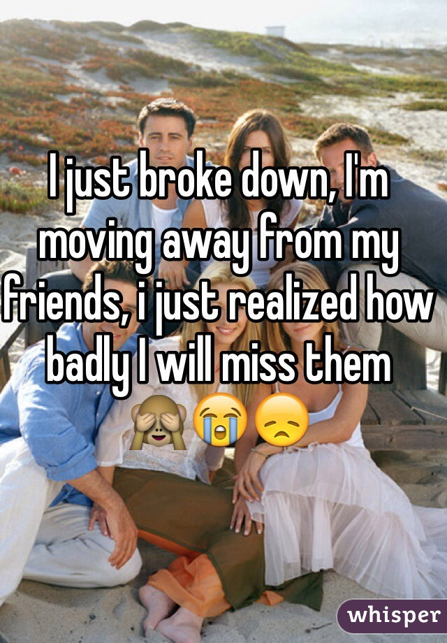 I just broke down, I'm moving away from my friends, i just realized how badly I will miss them  🙈😭😞