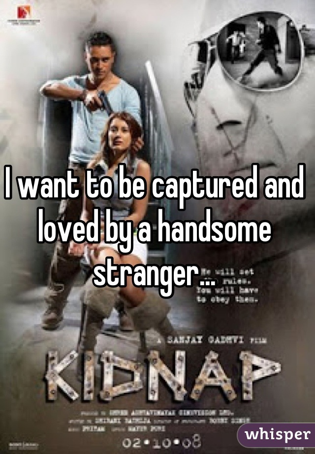 I want to be captured and loved by a handsome stranger...