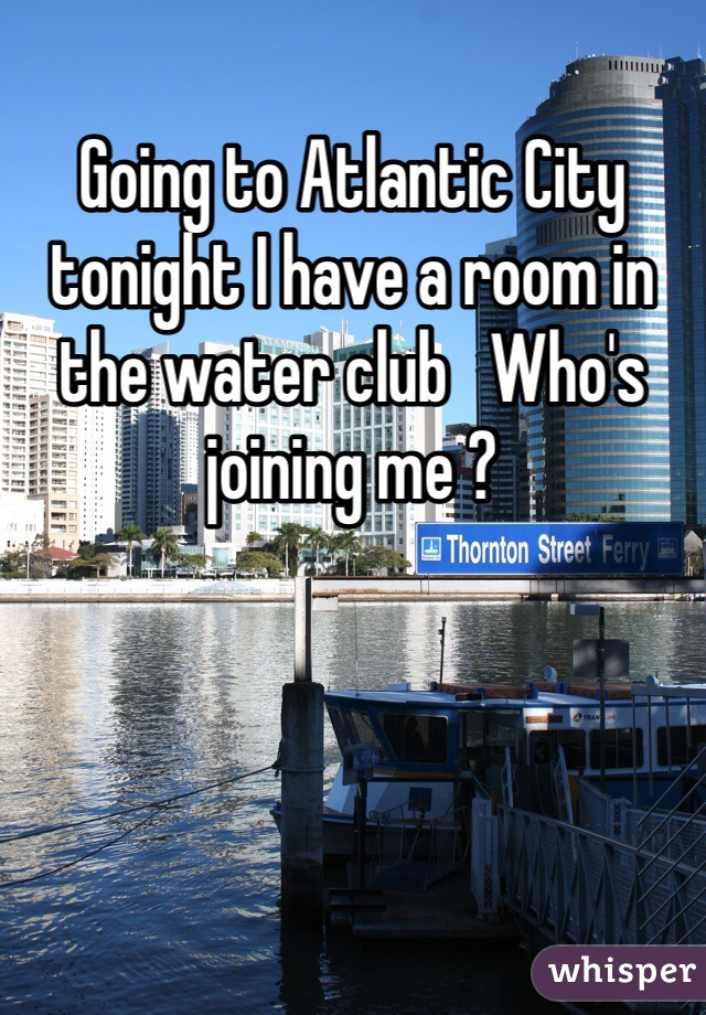 Going to Atlantic City tonight I have a room in the water club   Who's joining me ?
