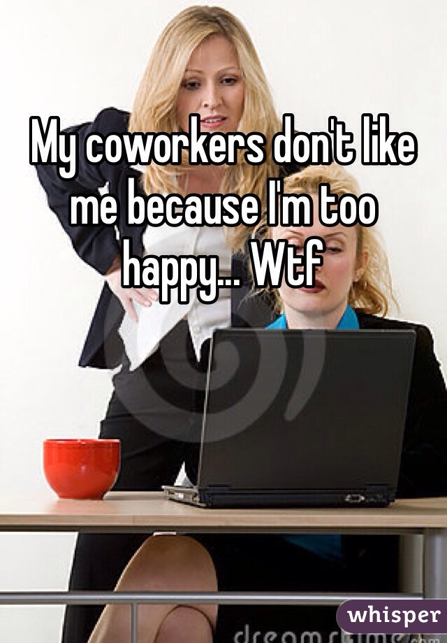 My coworkers don't like me because I'm too happy... Wtf