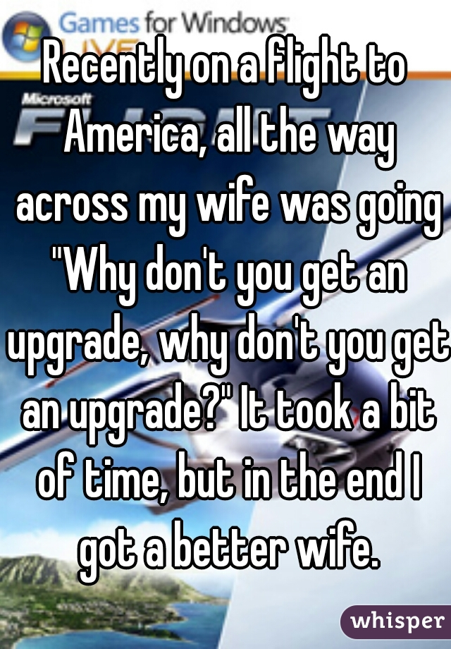 """Recently on a flight to America, all the way across my wife was going """"Why don't you get an upgrade, why don't you get an upgrade?"""" It took a bit of time, but in the end I got a better wife."""