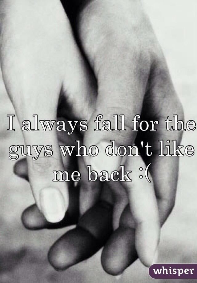 I always fall for the guys who don't like me back :(