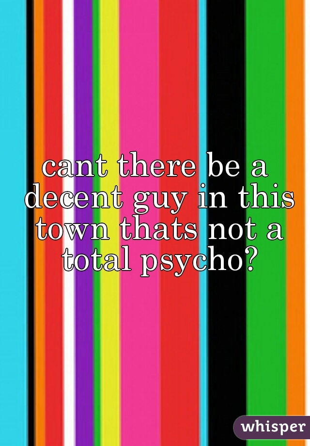 cant there be a decent guy in this town thats not a total psycho?