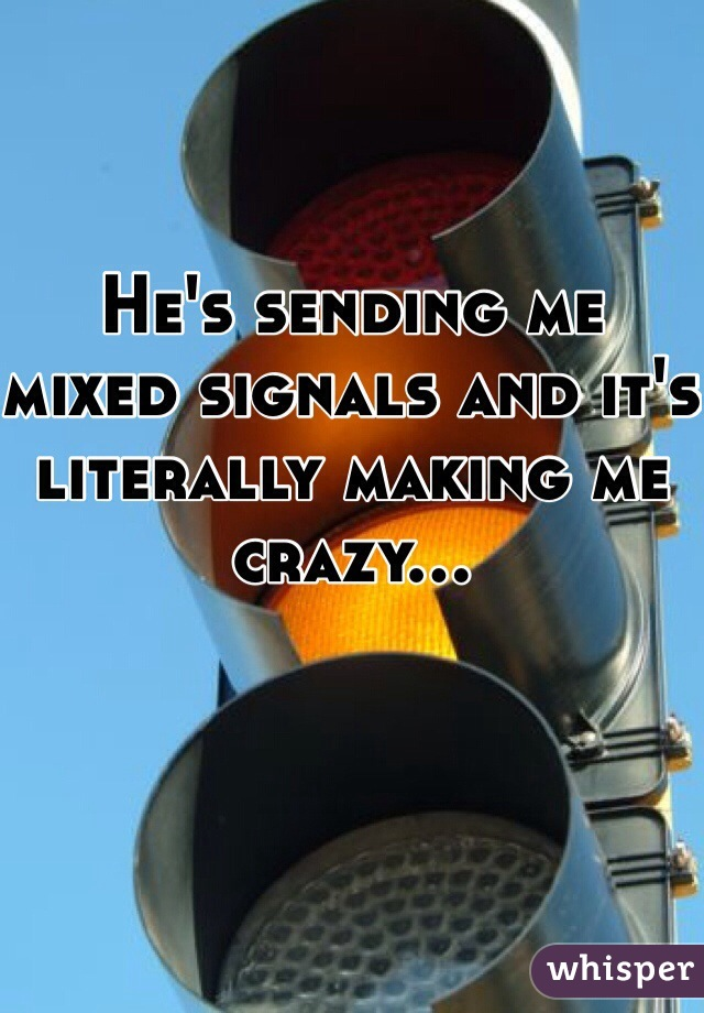 He's sending me mixed signals and it's literally making me crazy...