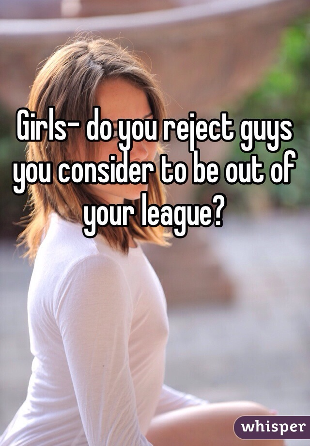 Girls- do you reject guys you consider to be out of your league?
