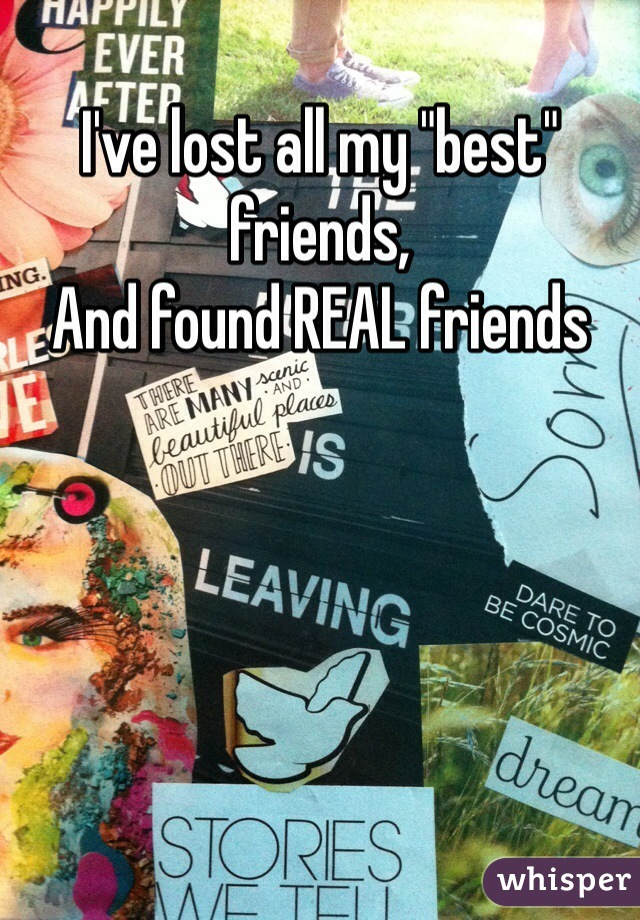 """I've lost all my """"best"""" friends,  And found REAL friends"""