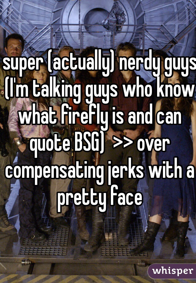 super (actually) nerdy guys (I'm talking guys who know what firefly is and can quote BSG)  >> over compensating jerks with a pretty face