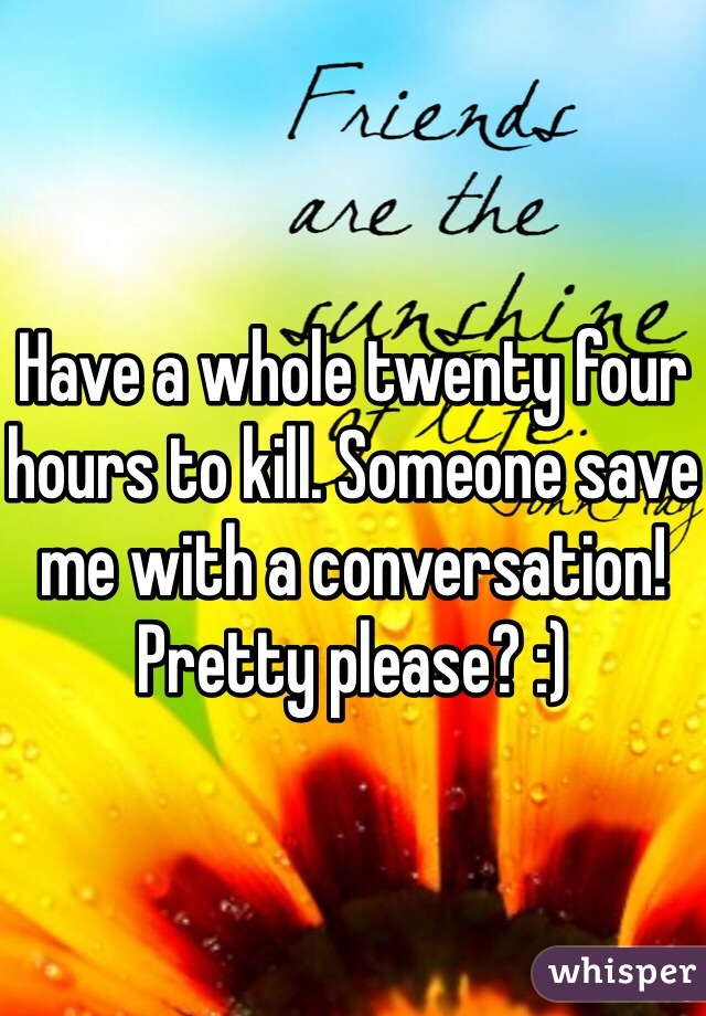 Have a whole twenty four hours to kill. Someone save me with a conversation!  Pretty please? :)