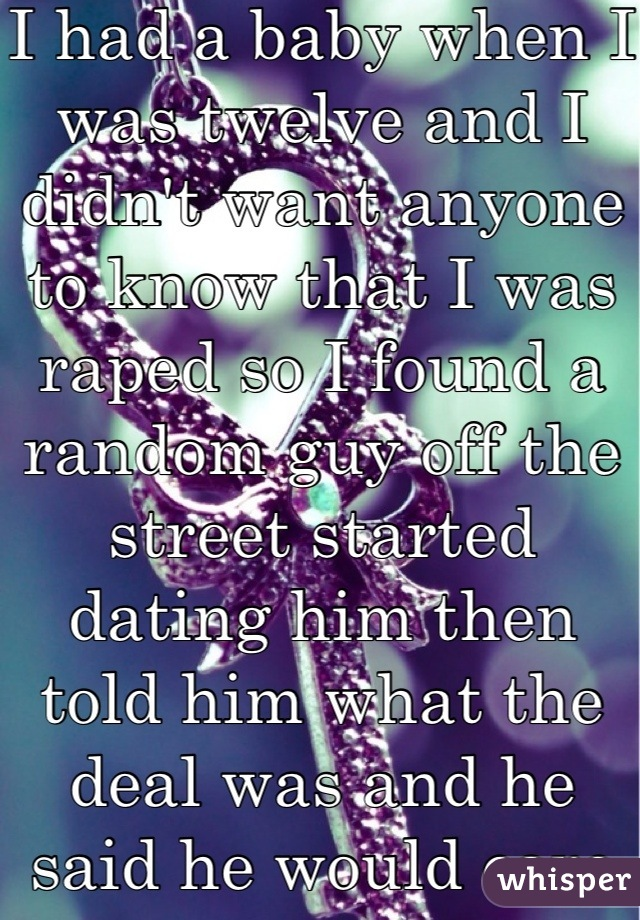 I had a baby when I was twelve and I didn't want anyone to know that I was raped so I found a random guy off the street started dating him then told him what the deal was and he said he would care for it.