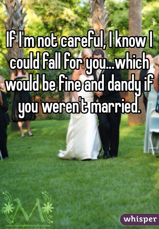 If I'm not careful, I know I could fall for you...which would be fine and dandy if you weren't married.