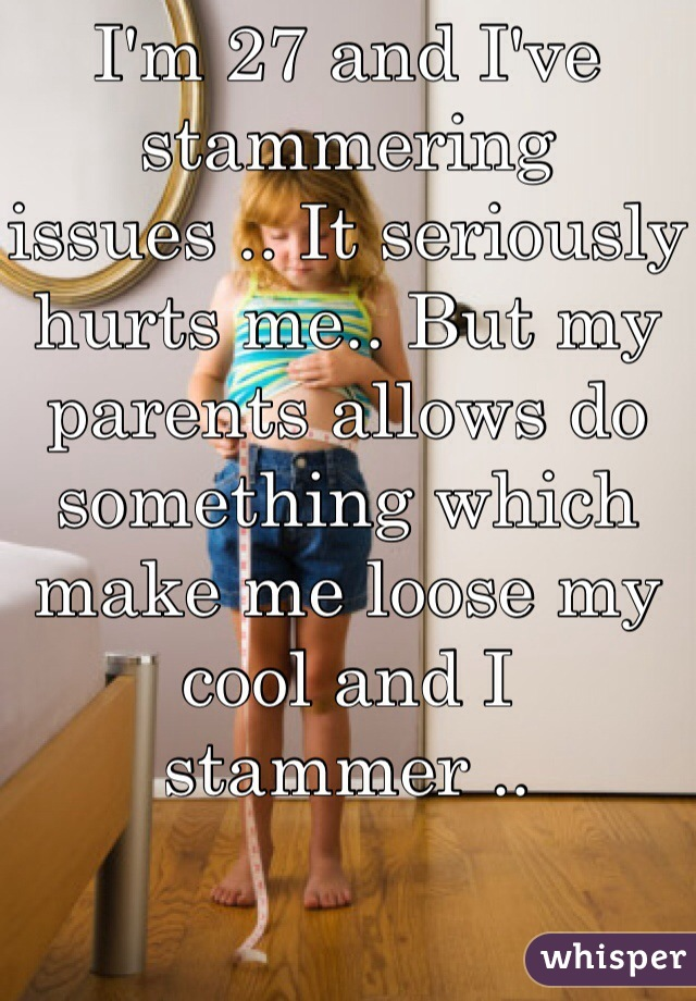 I'm 27 and I've stammering issues .. It seriously hurts me.. But my parents allows do something which make me loose my cool and I stammer ..