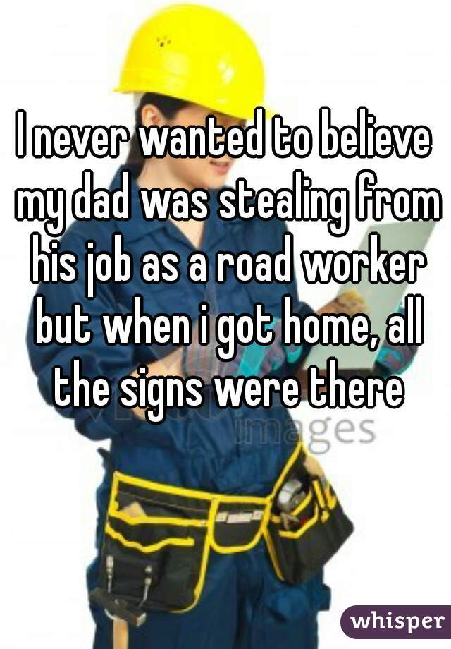 I never wanted to believe my dad was stealing from his job as a road worker but when i got home, all the signs were there