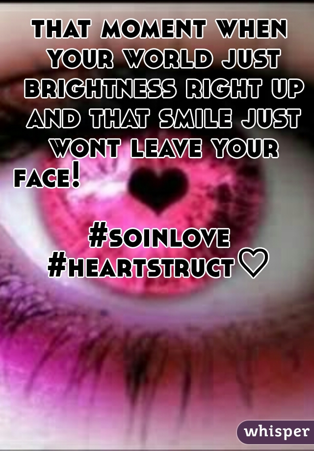 that moment when your world just brightness right up and that smile just wont leave your face!                             #soinlove #heartstruct♡