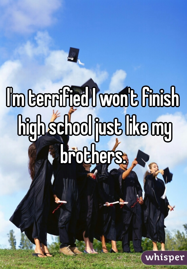 I'm terrified I won't finish high school just like my brothers.