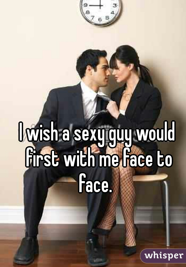 I wish a sexy guy would first with me face to face.