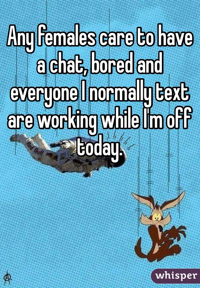 Any females care to have a chat, bored and everyone I normally text are working while I'm off today.
