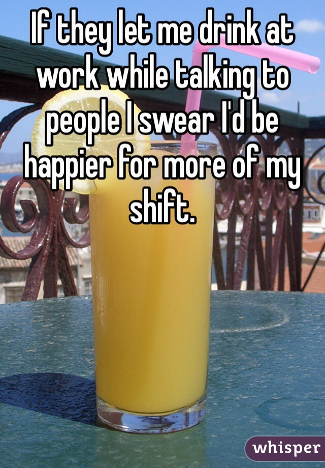 If they let me drink at work while talking to people I swear I'd be happier for more of my shift.