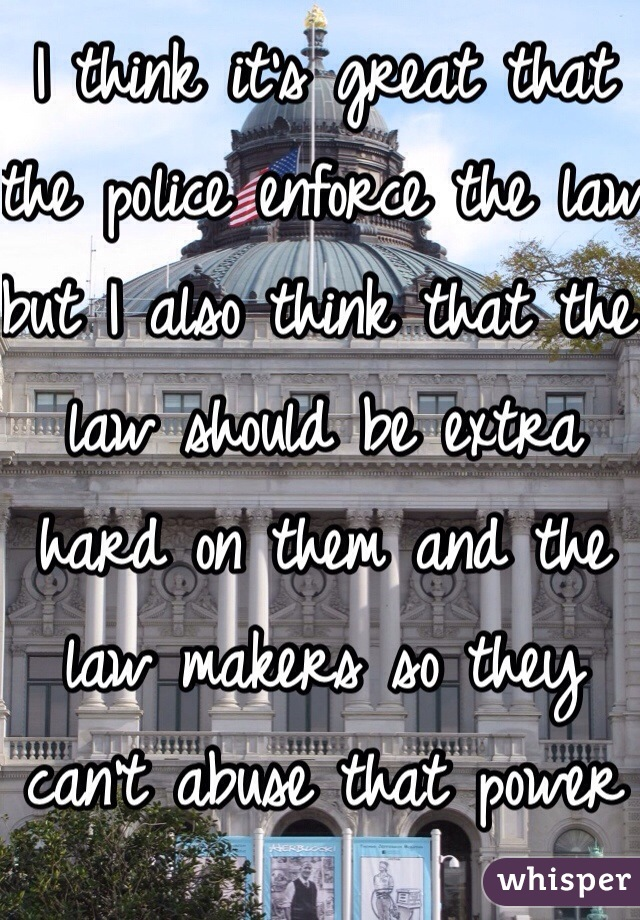 I think it's great that the police enforce the law  but I also think that the law should be extra hard on them and the law makers so they can't abuse that power and trust we give them