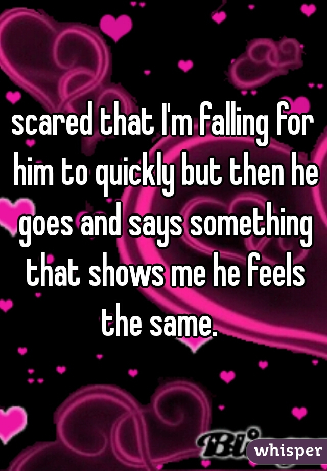 scared that I'm falling for him to quickly but then he goes and says something that shows me he feels the same.
