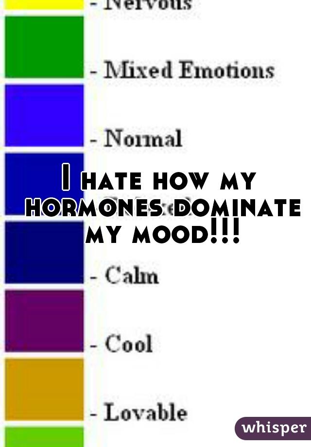 I hate how my hormones dominate my mood!!!