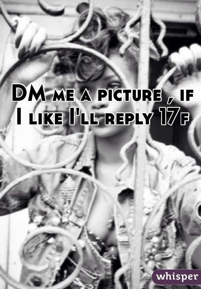 DM me a picture , if I like I'll reply 17f