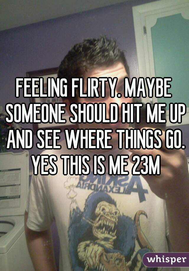 FEELING FLIRTY. MAYBE SOMEONE SHOULD HIT ME UP AND SEE WHERE THINGS GO. YES THIS IS ME 23M