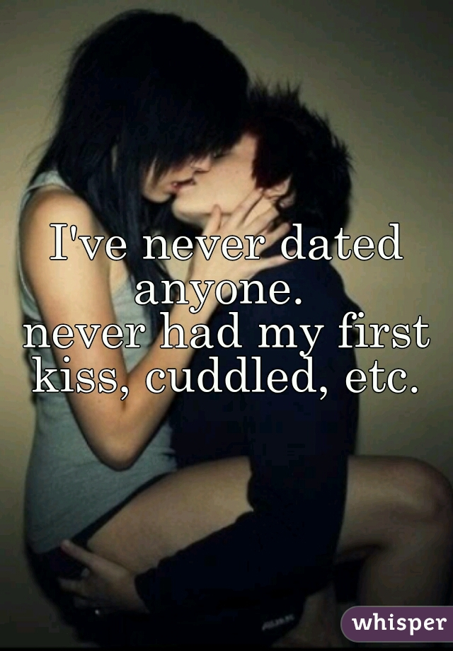 I've never dated anyone.    never had my first kiss, cuddled, etc.