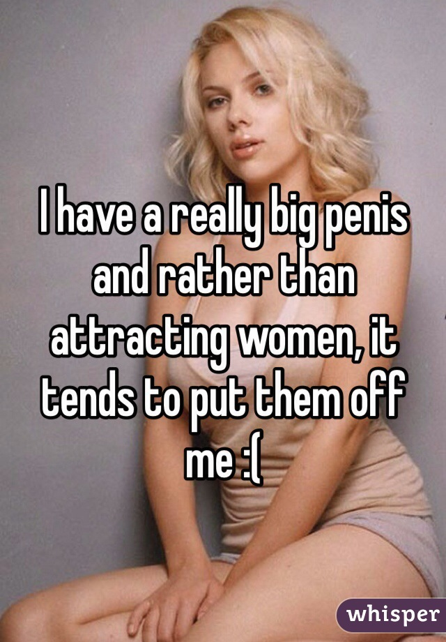 I have a really big penis and rather than attracting women, it tends to put them off me :(